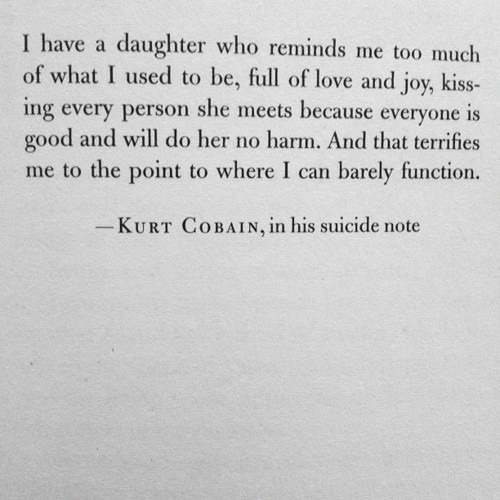Love, Too Much, and Good: I have a daughter who reminds me too much  of what I used to be, full of love and joy, kiss-  ing every person she meets because everyone is  good and will do her no harm. And that terrifies  me to the point to where I can barely function.  KURT COBAIN, ln his suicide note