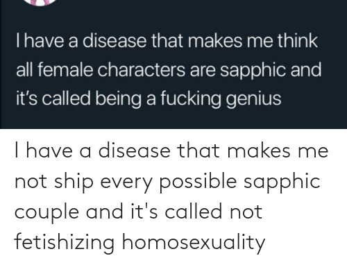 Conservative Memes: I have a disease that makes me not ship every possible sapphic couple and it's called not fetishizing homosexuality