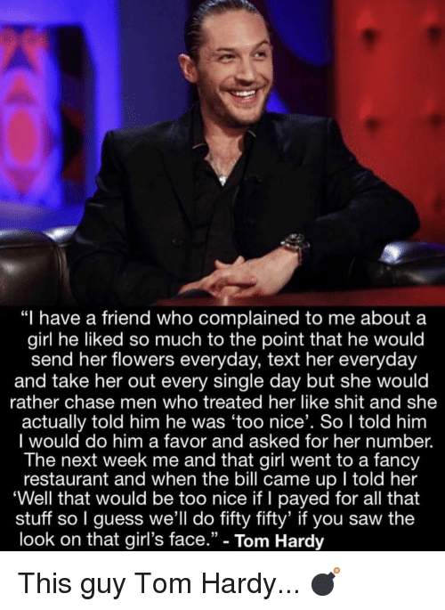 """Girls, Memes, and Saw: """"I have a friend who complained to me about a  girl he liked so much to the point that he would  send her flowers everyday, text her everyday  and take her out every single day but she would  rather chase men who treated her like shit and she  actually told him he was 'too nice'. So I told him  I would do him a favor and asked for her number.  The next week me and that girl went to a fancy  restaurant and when the bill came up I told her  'Well that would be too nice if I payed for all that  stuff so I guess we'll do fifty fifty' if you saw the  look on that girl's face."""" - Tom Hardy This guy Tom Hardy... 💣"""