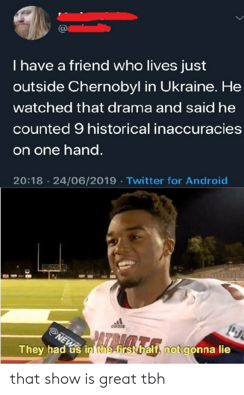 Android, News, and Tbh: I have a friend who lives just  outside Chernobyl in Ukraine. He  watched that drama and said he  counted 9 historical inaccuracies  on one hand.  20:18 24/06/2019 Twitter for Android  NEWS  They had us in the firsthalf, not gonna lie that show is great tbh