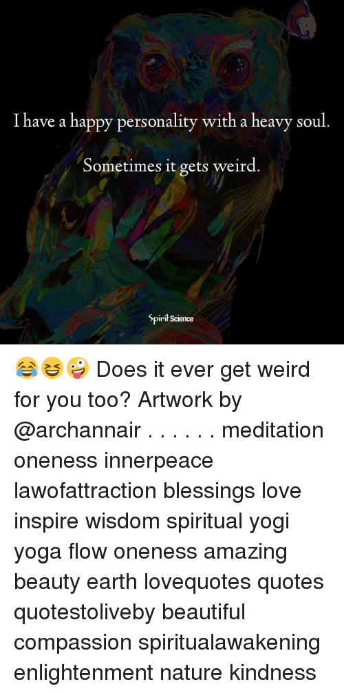 Beautiful, Love, and Memes: I have a happy personality with a heavy soul.  Sometimes it gets weird  Spiri Science 😂😆🤪 Does it ever get weird for you too? Artwork by @archannair . . . . . . meditation oneness innerpeace lawofattraction blessings love inspire wisdom spiritual yogi yoga flow oneness amazing beauty earth lovequotes quotes quotestoliveby beautiful compassion spiritualawakening enlightenment nature kindness