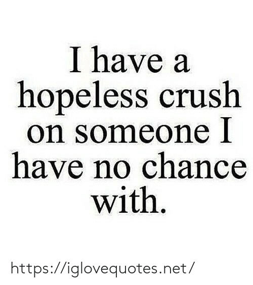 I Have A: I have a  hopeless crush  on someone I  have no chance  with. https://iglovequotes.net/