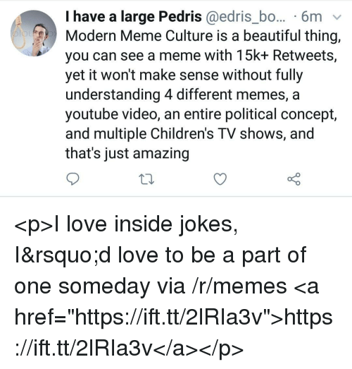 """Beautiful, Love, and Meme: I have a large Pedris @edris_bo... 6m v  Modern Meme Culture is a beautiful thing,  you can see a meme with 15k+ Retweets,  yet it won't make sense without fully  understanding 4 different memes, a  youtube video, an entire political concept,  and multiple Children's TV shows, and  that's just amazing <p>I love inside jokes, I'd love to be a part of one someday via /r/memes <a href=""""https://ift.tt/2lRIa3v"""">https://ift.tt/2lRIa3v</a></p>"""