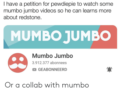Videos, Watch, and Can: I have a petition for pewdiepie to watch some  mumbo jumbo videos so he can learns more  about redstone.  MUMBO JUMBO  Mumbo Jumbo  3.912.377 abonnees  GEABONNEERD Or a collab with mumbo