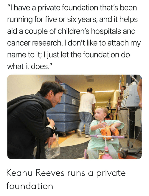 "Aide: ""I have a private foundation that's been  running for five or six years, and it helps  aid a couple of children's hospitals and  cancer research. I don't like to attach my  name to it; I just let the foundation do  what it does."" Keanu Reeves runs a private foundation"
