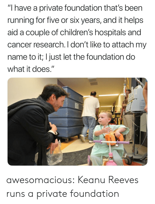 "Aide: ""I have a private foundation that's been  running for five or six years, and it helps  aid a couple of children's hospitals and  cancer research. I don't like to attach my  name to it; I just let the foundation do  what it does."" awesomacious:  Keanu Reeves runs a private foundation"