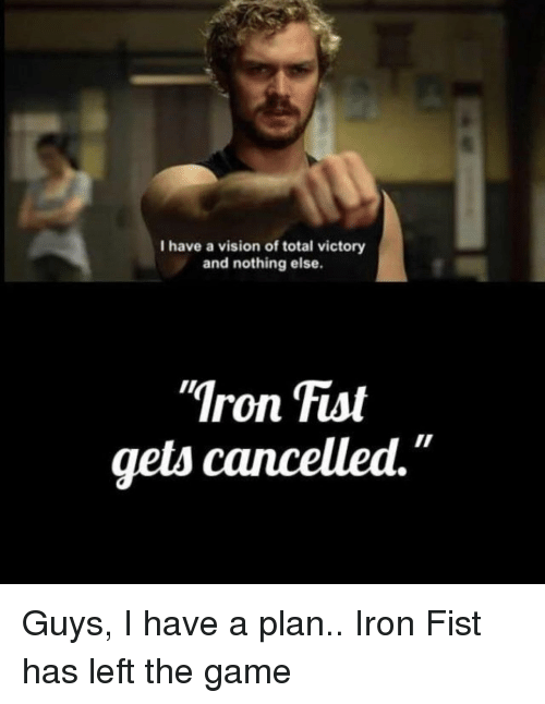 "Have A Plan: I have a vision of total victory  and nothing else.  Iron Fist  gets cancelled."" Guys, I have a plan.. Iron Fist has left the game"