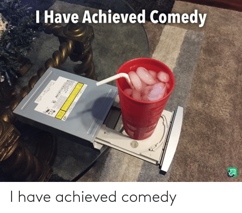 I Have: I have achieved comedy
