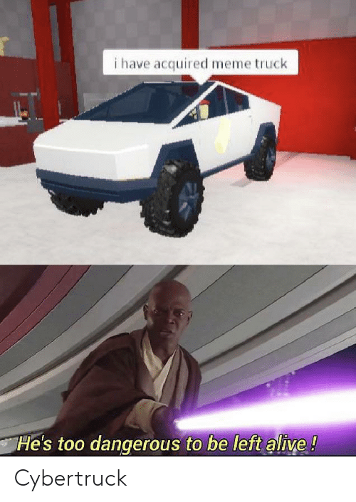Too Dangerous: i have acquired meme truck  He's too dangerous to be left alive! Cybertruck