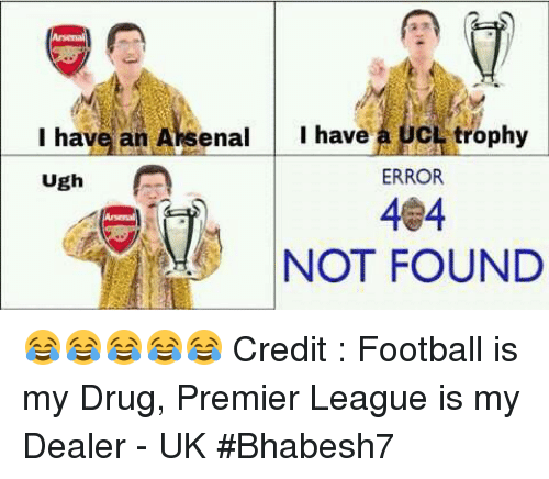 Drugs, Memes, and Premier League: I have an Aksenal  I have  CL trophy  Ugh  A  ERROR  404  NOT FOUND 😂😂😂😂😂  Credit : Football is my Drug, Premier League is my Dealer - UK  #Bhabesh7