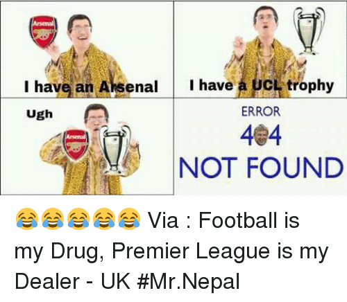Drugs, Memes, and Premier League: I have an Aksenal  I have  CL trophy  Ugh  A  ERROR  404  NOT FOUND 😂😂😂😂😂  Via : Football is my Drug, Premier League is my Dealer - UK  #Mr.Nepal