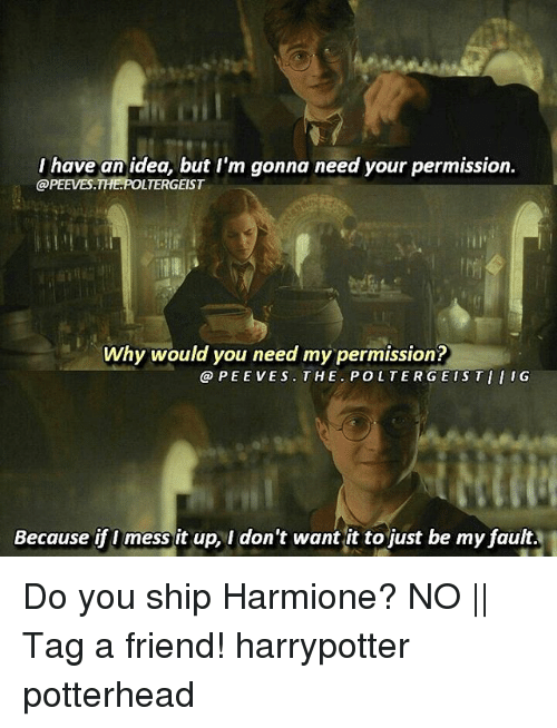 Memes, 🤖, and Poltergeist: I have an idea, but I'm gonna need your permission.  @PEEVES.THE.POLTERGEIST  Why would you need my permission?  @PEEVES.THE.POLTERGEISTIIIG  Because if I mess it up, I don't want it to just be my fault. Do you ship Harmione? NO || Tag a friend! harrypotter potterhead