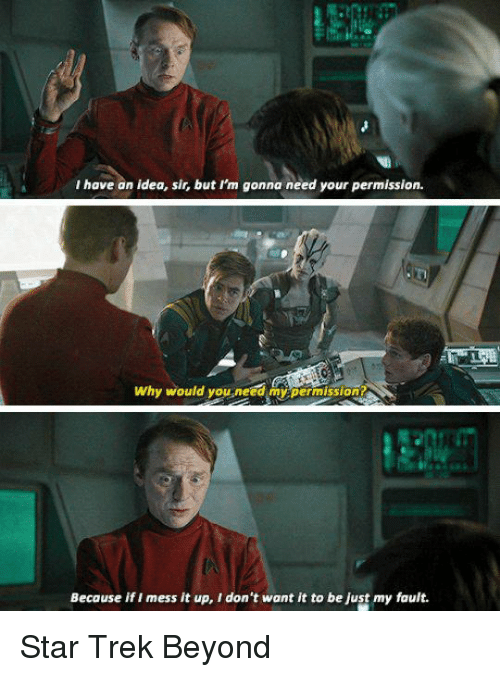 Memes, Star Trek, and Star: I have an idea, sir, but I'm gonna need your permission.  Why would you need my permission  Because if I mess it up, I don't want it to be Just my fault. Star Trek Beyond