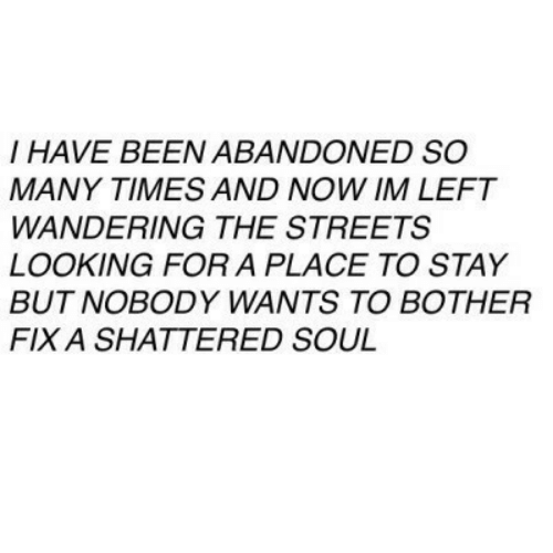 Streets, Been, and Looking: I HAVE BEEN ABANDONED SO  MANY TIMES AND NOW IM LEFT  WANDERING THE STREETS  LOOKING FOR A PLACE TO STAY  BUT NOBODY WANTS TO BOTHER  FIX A SHATTERED SOUL