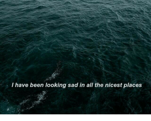 Sad, All The, and Been: I have been looking sad in all  the nicest places