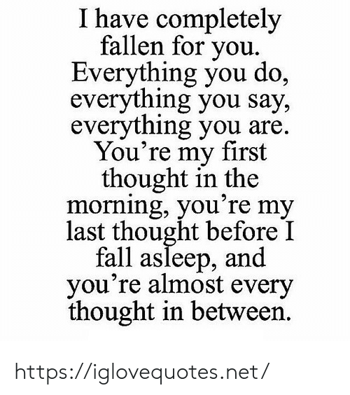 Fall, Thought, and Net: I have completely  fallen for you.  Everything you do,  everything you say,  everything you are.  You're my first  thought in the  morning, you're my  last thought before I  fall asleep, and  you're almost every  thought in between. https://iglovequotes.net/