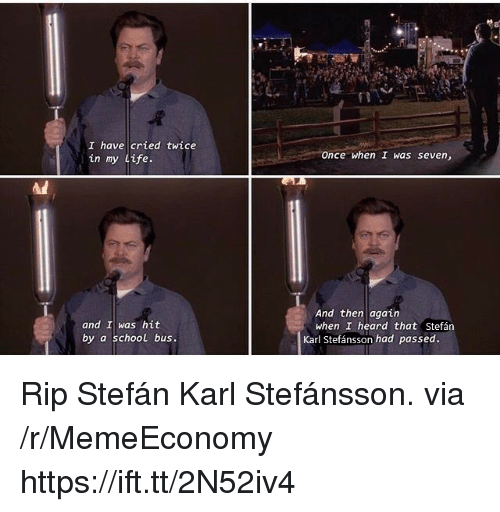 Life, School, and Seven: I have cried twice  in my Life.  Once when I was seven,  Ai  And then again  when I heard that Stefán  and I was hit  by a school bus.  Karl Stefánsson had passed. Rip Stefán Karl Stefánsson. via /r/MemeEconomy https://ift.tt/2N52iv4