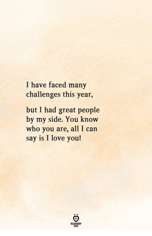 All I Can Say Is: I have faced many  challenges this year,  but I had great people  by my side. You know  who you are, all I can  say is I love you!