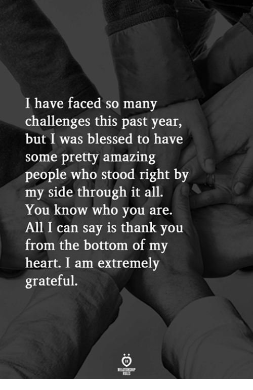 All I Can Say Is: I have faced so many  challenges this past year,  but I was blessed to have  some pretty amazing  people who stood right by  my side through it all.  You know who you are.  All I can say is thank you  from the bottom of my  heart. I am extremely  grateful.