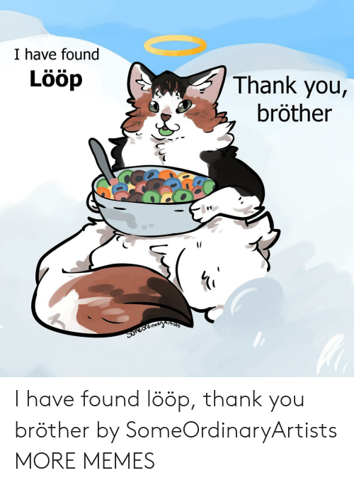 Dank, Memes, and Target: I have found  Lööp  Thank you,  bröther  Arnsts  Suneardinayn I have found lööp, thank you bröther by SomeOrdinaryArtists MORE MEMES