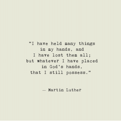"Martin, Lost, and Martin Luther: ""I have held many things  in my hands, and  I have lost them all;  but whatever I have placed  in God's hands,  that I still possess.""  - Martin Luther"