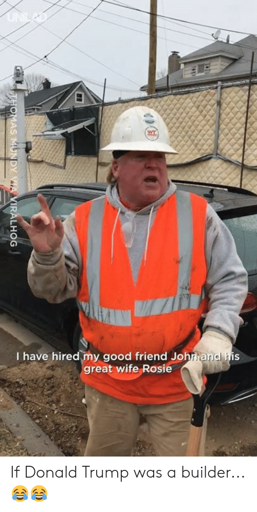 Dank, Donald Trump, and Rosie: I have hired my good friend Johrrandl his  reat wife Rosie If Donald Trump was a builder...😂😂