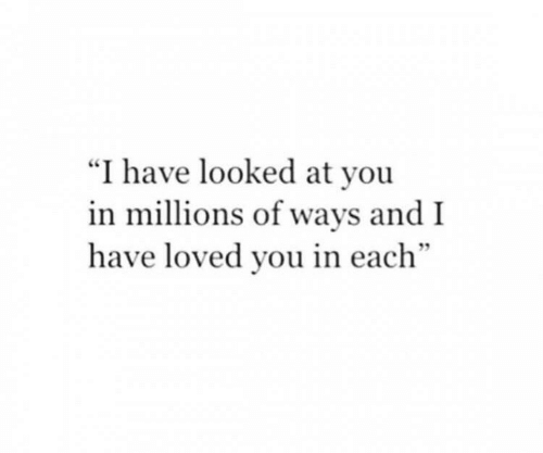 """You, And, and I Have: """"I have looked at you  in millions of ways and I  have loved you in each"""""""