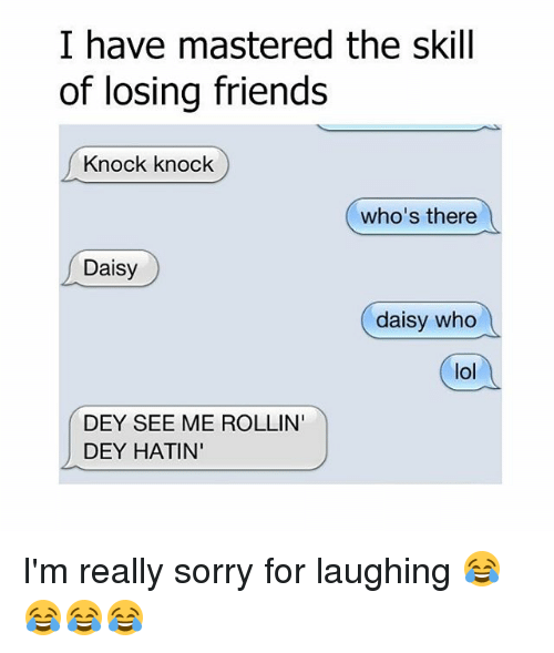 Memes, Masters, and 🤖: I have mastered the skill  of losing friends  Knock knock  who's there  Daisy  daisy who  lol  DEY SEE ME ROLLIN  DEY HATIN' I'm really sorry for laughing 😂😂😂😂