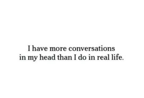 Head, Life, and Real: I have more conversations  in my head than I do in real life.