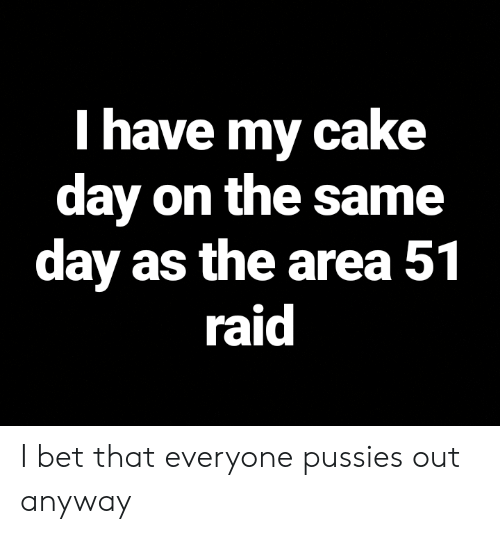 I Bet, Cake, and Dank Memes: I have my cake  day on the same  day as the area 51  raid I bet that everyone pussies out anyway