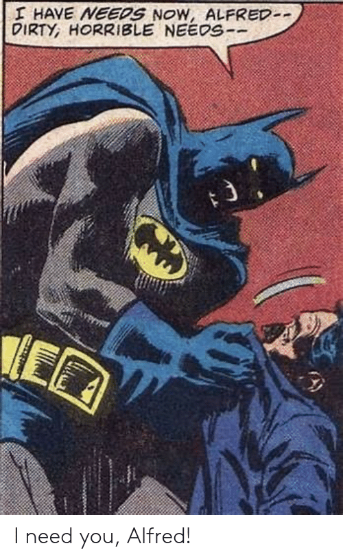 Dirty, You, and Now: I HAVE NEEDS NOW, ALFRED-  DIRTY, HORRIBLE NEEDS-- I need you, Alfred!