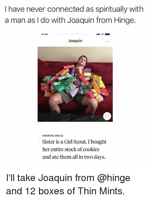 Cookies, Connected, and Girl: I have never connected as spiritually with  a man as l do with Joaquin from Hinge.  4:00  Joaquin  UNUSUAL SKILLS  Sister is a Girl Scout. I bought  her entire stock of cookies  and ate them all in two days. I'll take Joaquin from @hinge and 12 boxes of Thin Mints.