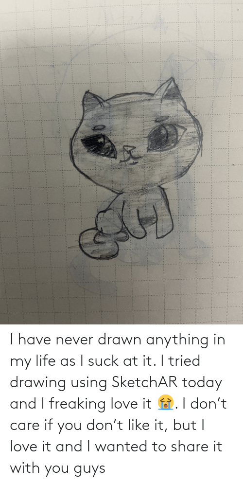 Life: I have never drawn anything in my life as I suck at it. I tried drawing using SketchAR today and I freaking love it 😭. I don't care if you don't like it, but I love it and I wanted to share it with you guys