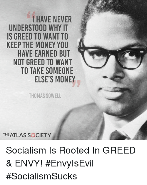Memes, Money, and Socialism: I HAVE NEVER  UNDERSTOOD WHY IT  IS GREED TO WANT TO  KEEP THE MONEY YOU  HAVE EARNED BUT  NOT GREED TO WANT  TO TAKE SOMEONE  ELSE'S MONEY  THOMAS SOWELL  THE ATLAS S CIETY Socialism Is Rooted In GREED & ENVY! #EnvyIsEvil #SocialismSucks