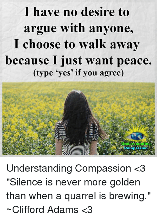 """Arguing, Memes, and Compassion: I have no desire to  argue with anyone,  I choose to walk awav  because I just want peace.  (type 'yes' if you agree)  Understanding .  Understandng  Compassion Understanding Compassion <3   """"Silence is never more golden than when a quarrel is brewing."""" ~Clifford Adams <3"""