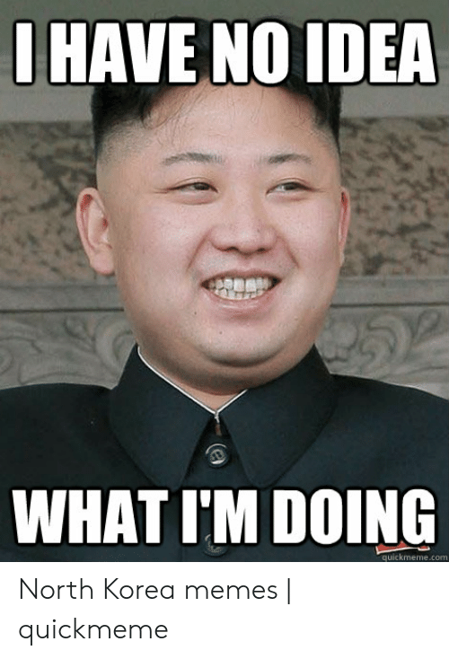 North Korea Meme: I HAVE NO IDEA  WHAT I'M DOING  quickmeme.com North Korea memes | quickmeme