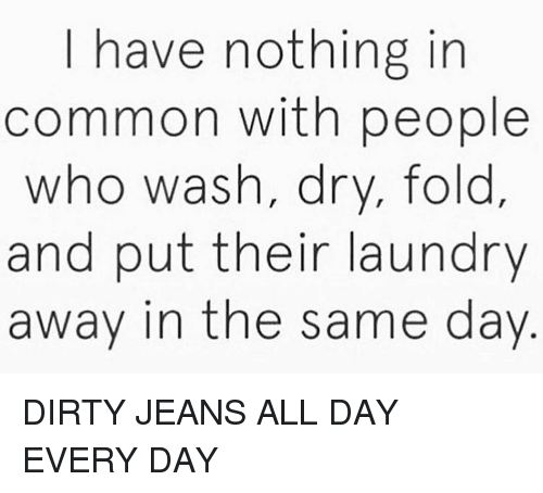 Dirty, Common, and Girl Memes: I have nothing in  common with people  who wash, dry, fold  and put their laundrv  away in the same day DIRTY JEANS ALL DAY EVERY DAY