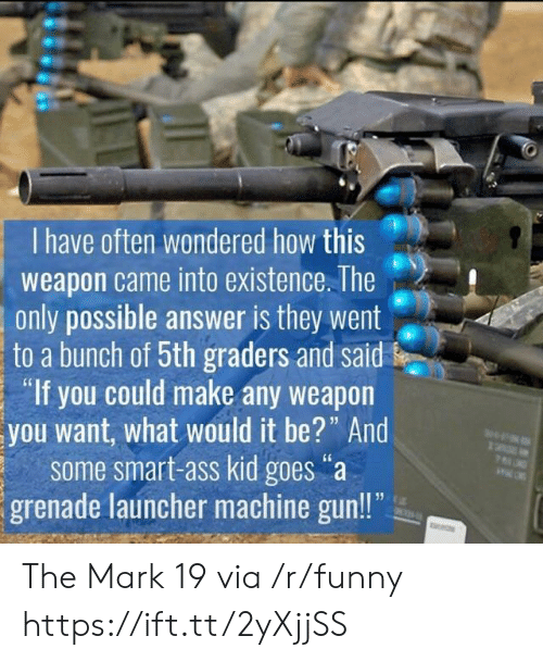 "launcher: I have often wondered how this  weapon came into existence. The  only possible answer is they went  to a bunch of 5th graders and said  ""If you could make any weapon  you want, what would it be?"" And  some smart-ass kid goes""a  grenade launcher machine gun!! The Mark 19 via /r/funny https://ift.tt/2yXjjSS"
