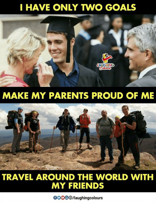 Friends, Goals, and Parents: I HAVE ONLY TWO GOALS  MAKE MY PARENTS PROUD OF ME  TRAVEL AROUND THE WORLD WITH  MY FRIENDS  OO00/laughingcolours
