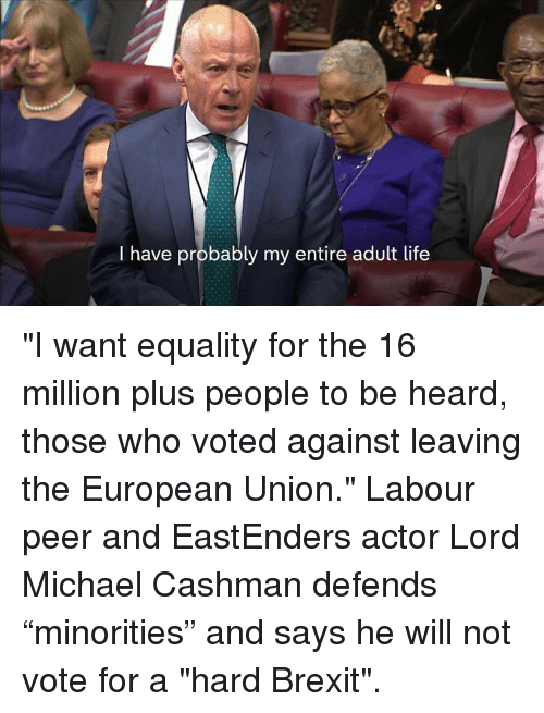 """EastEnders: I have probably my entire adult life """"I want equality for the 16 million plus people to be heard, those who voted against leaving the European Union.""""   Labour peer and EastEnders actor Lord Michael Cashman defends """"minorities"""" and says he will not vote for a """"hard Brexit""""."""
