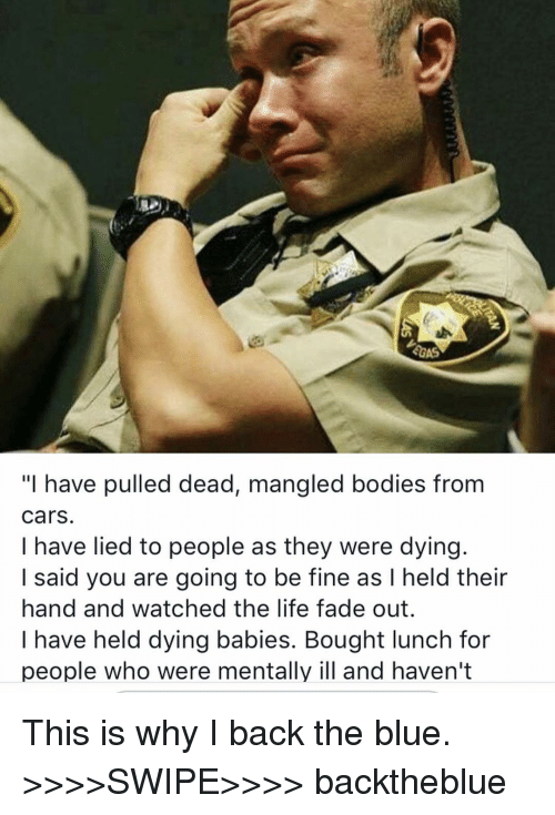 """Bodies , Cars, and Life: """"I have pulled dead, mangled bodies from  cars.  I have lied to people as they were dying.  I said you are going to be fine as I held their  hand and watched the life fade out.  I have held dying babies. Bought lunch for  people who were mentally ill and haven't This is why I back the blue. >>>>SWIPE>>>> backtheblue"""
