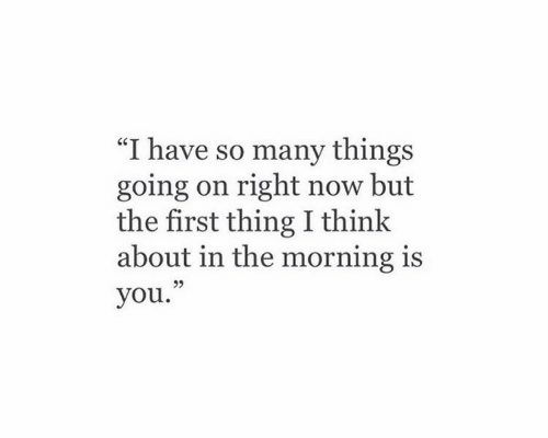 "First, Thing, and You: ""I have so many things  going on right now but  the first thing I thinlk  about in the morning is  you.""  95"