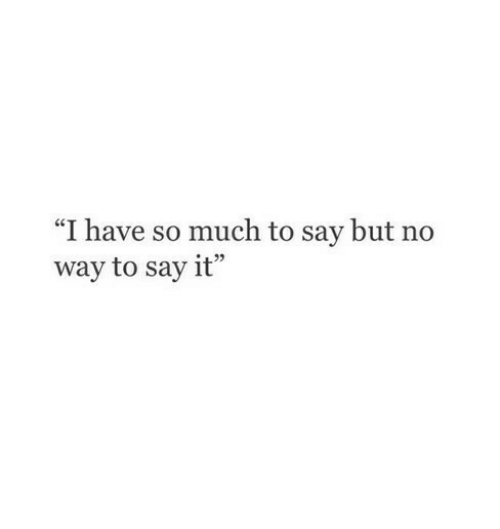 """Say It, No Way, and  No: """"I have so much to say but no  way to say it"""""""