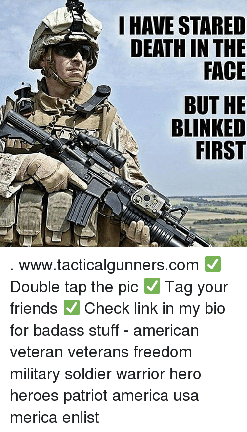 America, Friends, and Memes: I HAVE STARED  DEATH IN THE  FACE  BUT HE  BLINKED  FIRST . www.tacticalgunners.com ✅ Double tap the pic ✅ Tag your friends ✅ Check link in my bio for badass stuff - american veteran veterans freedom military soldier warrior hero heroes patriot america usa merica enlist