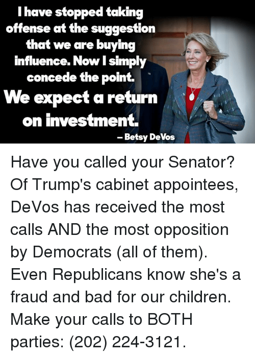 Memes, Devo, and 🤖: I have stopped taking  offense at the suggestion  that we are buying  influence. Now simply  concede the point.  We expect a return  on investment.  Betsy DeVos Have you called your Senator?   Of Trump's cabinet appointees, DeVos has received the most calls AND the most opposition by Democrats (all of them). Even Republicans know she's a fraud and bad for our children.   Make your calls to BOTH parties: (202) 224-3121.