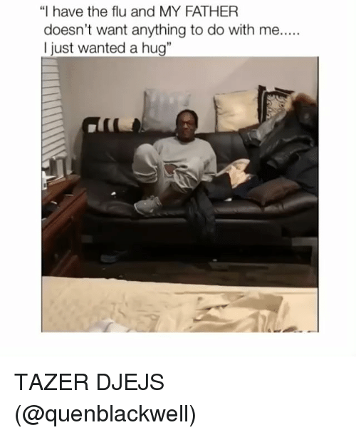 """Memes, 🤖, and Flu: """"I have the flu and MY FATHER  doesn't want anything to do with me....  I just wanted a hug"""" TAZER DJEJS (@quenblackwell)"""
