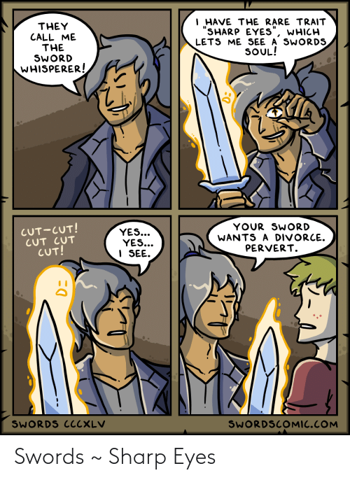 """They Call: I HAVE THE RARE TRAIT  """"SHARP EYES""""  LETS ME SEE A SWORDS  SOUL!  THEY  CALL ME  THE  SWORD  WHISPERER!  WHICH  CUT-CUT!  CUT CUT  CUT!  YOUR SWORD  WANTS A DIVORCE.  PERVERT.  YES...  YES...  I SEE.  SWORDS CCCXLV  SWORDSCOMIC.COM Swords ~ Sharp Eyes"""