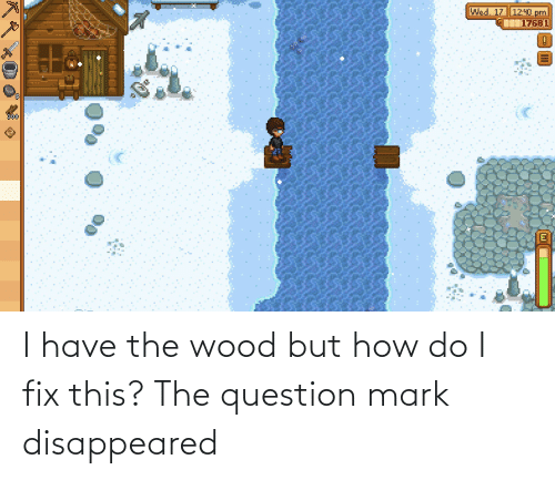But How: I have the wood but how do I fix this? The question mark disappeared