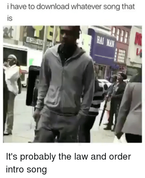 Law and Order, Songs, and Dank Memes: i have to download whatever song that  is  et  MAN It's probably the law and order intro song