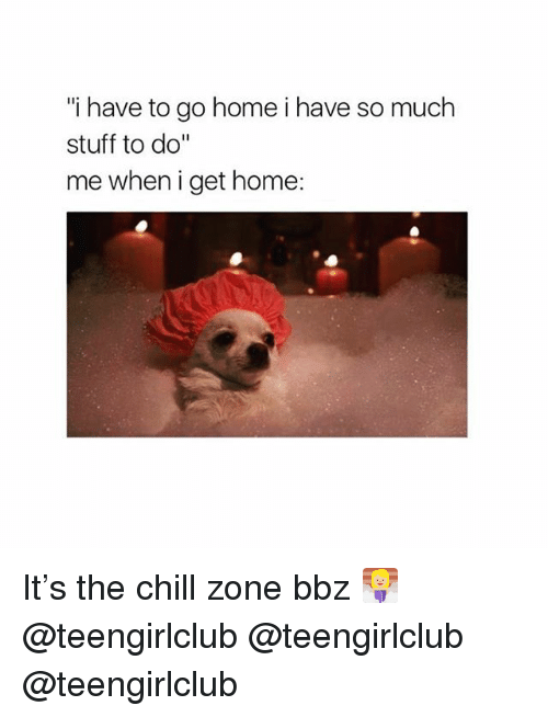 """Chill, Girl, and Home: i have to go home i have so much  stuff to do""""  me when i get home: It's the chill zone bbz 🧖🏼♀️ @teengirlclub @teengirlclub @teengirlclub"""